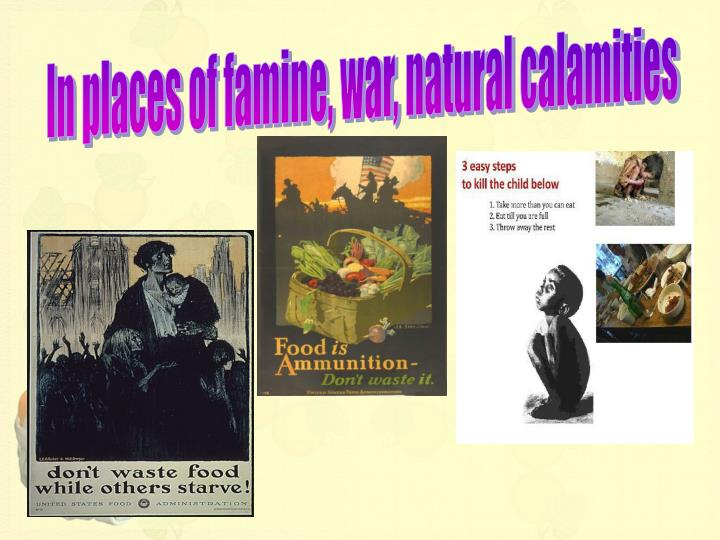 In places of famine, war, natural calamities
