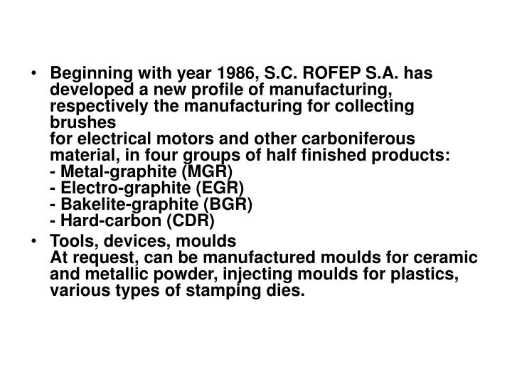 Beginning with year 1986, S.C. ROFEP S.A. has developed a new profile of manufacturing, respectively the manufacturing for collecting brushes
