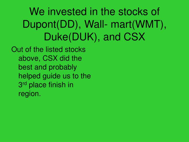 We invested in the stocks of Dupont(DD), Wall- mart(WMT), Duke(DUK), and CSX