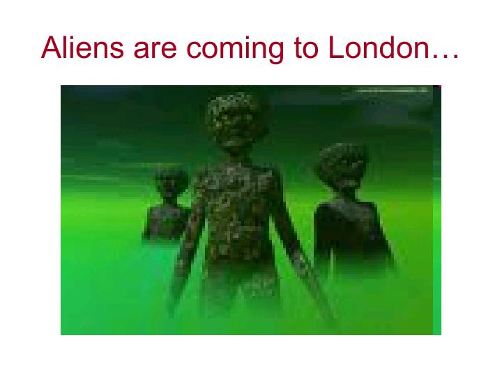 Aliens are coming to London…