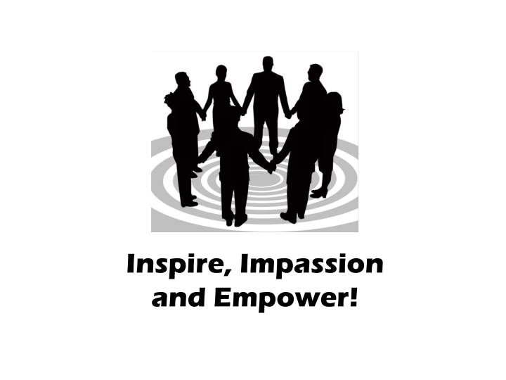 Inspire, Impassion and Empower!