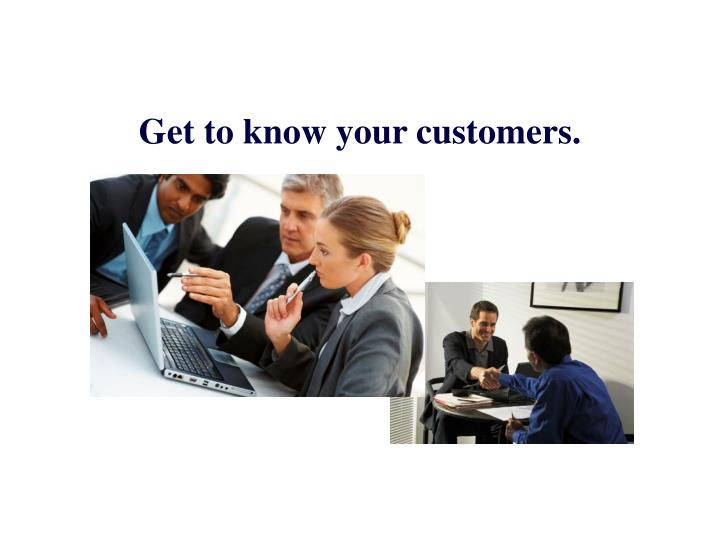 Get to know your customers.