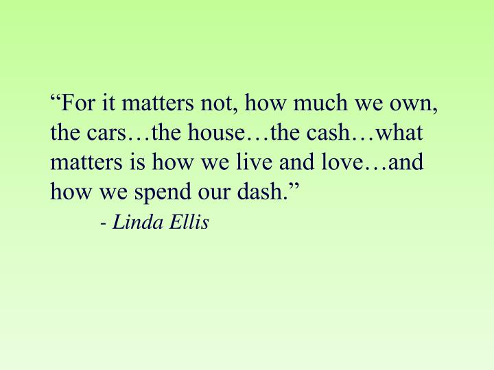 """For it matters not, how much we own, the cars…the house…the cash…what matters is how we live and love…and how we spend our dash."""