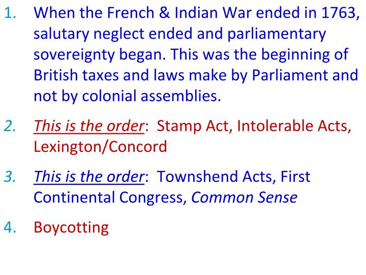 When the French & Indian War ended in 1763, salutary neglect ended and parliamentary sovereignty began. This was the beginning of British taxes and laws make by Parliament and not by colonial assemblies.