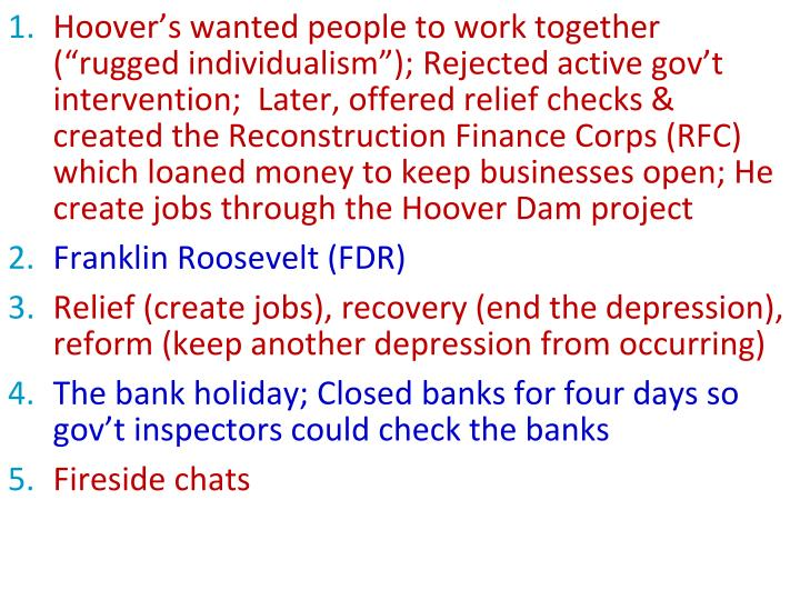 "Hoover's wanted people to work together (""rugged individualism""); Rejected active gov't intervention;  Later, offered relief checks & created the Reconstruction Finance Corps (RFC) which loaned money to keep businesses open; He create jobs through the Hoover Dam project"