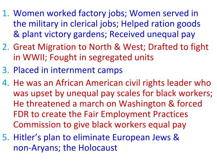 Women worked factory jobs; Women served in  the military in clerical jobs; Helped ration goods    & plant victory gardens; Received unequal pay