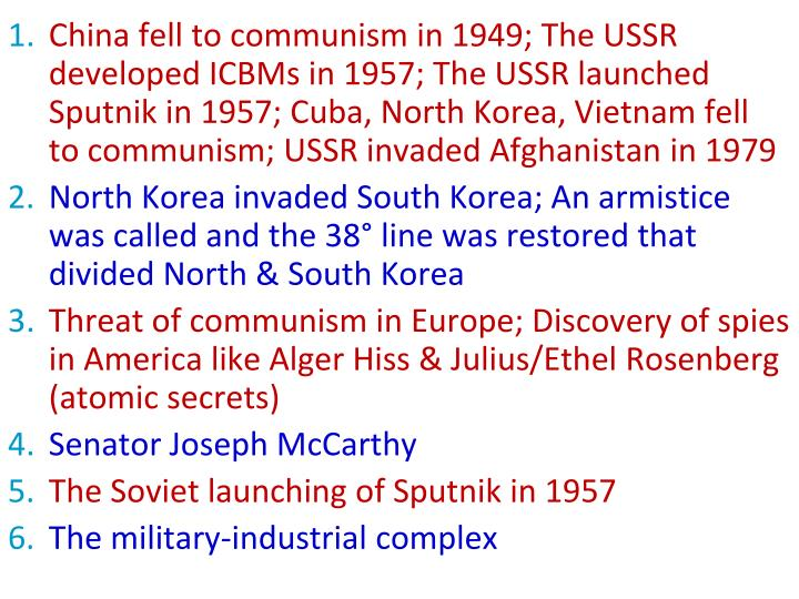 China fell to communism in 1949; The USSR developed ICBMs in 1957; The USSR launched Sputnik in 1957; Cuba, North Korea, Vietnam fell  to communism; USSR invaded Afghanistan in 1979