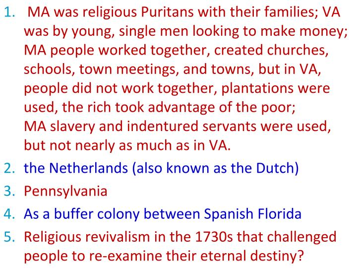 MA was religious Puritans with their families; VA was by young, single men looking to make money;  MA people worked together, created churches, schools, town meetings, and towns, but in VA, people did not work together, plantations were used, the rich took advantage of the poor;