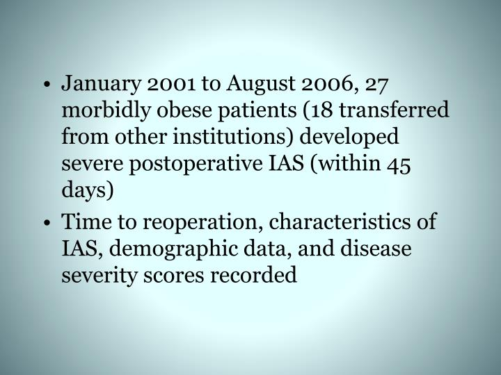 January 2001 to August 2006, 27 morbidly obese patients (18 transferred from other institutions) developed severe postoperative IAS (within 45 days)