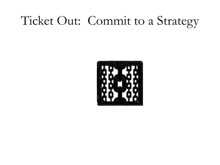 Ticket Out:  Commit to a Strategy