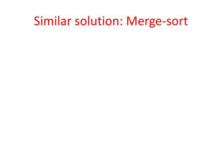 Similar solution: Merge-sort