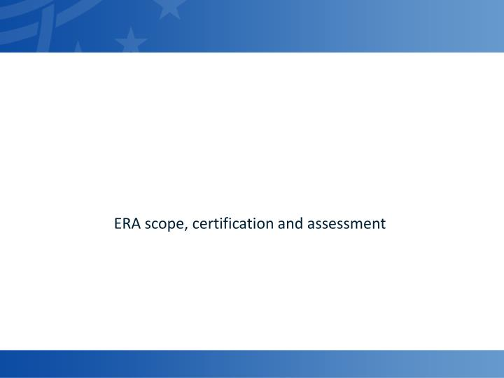 ERA scope, certification and assessment