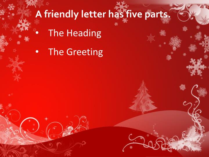 A friendly letter has five parts.