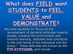 what does field want students to feel value and demonstrate