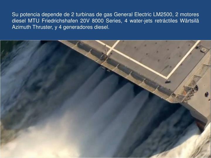 Su potencia depende de 2 turbinas de gas General Electric LM2500, 2 motores diesel