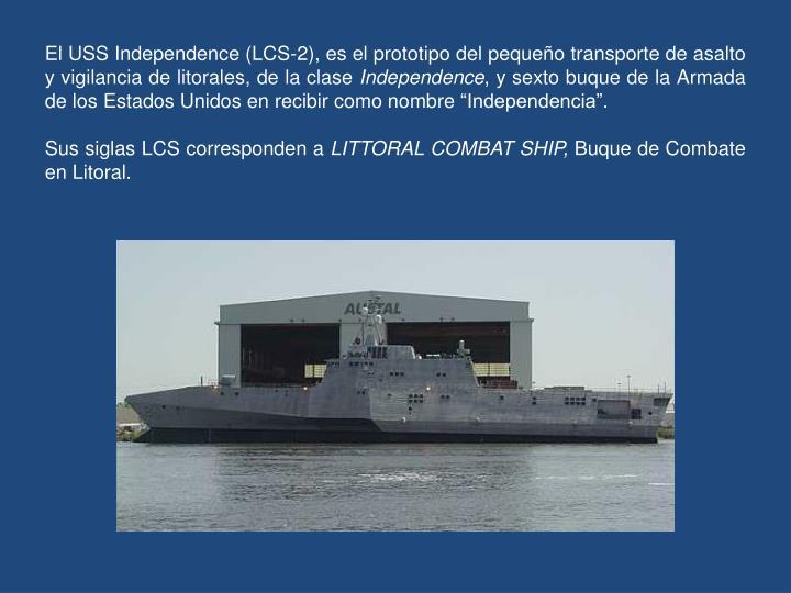 El USS Independence (LCS-2), es el prototipo del pequeño transporte de asalto y vigilancia de litorales, de la clase