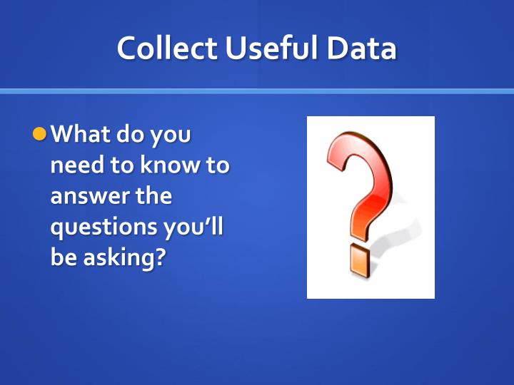 Collect Useful Data