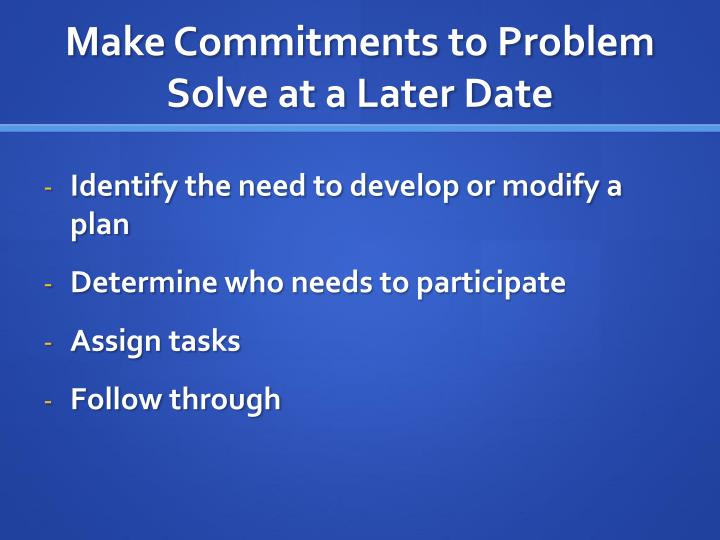 Make Commitments to Problem Solve at a Later Date