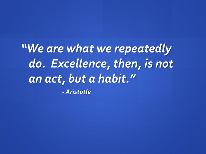 """We are what we repeatedly do.  Excellence, then, is not an act, but a habit."""