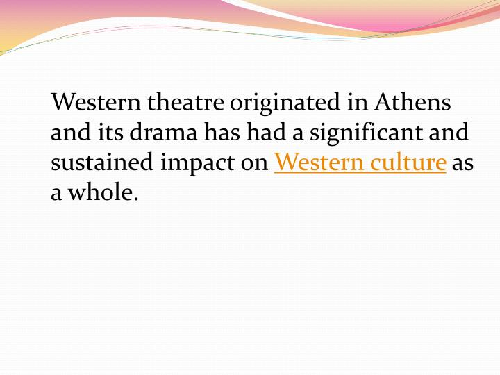 Western theatre originated in Athens and its drama has had a significant and sustained impact on