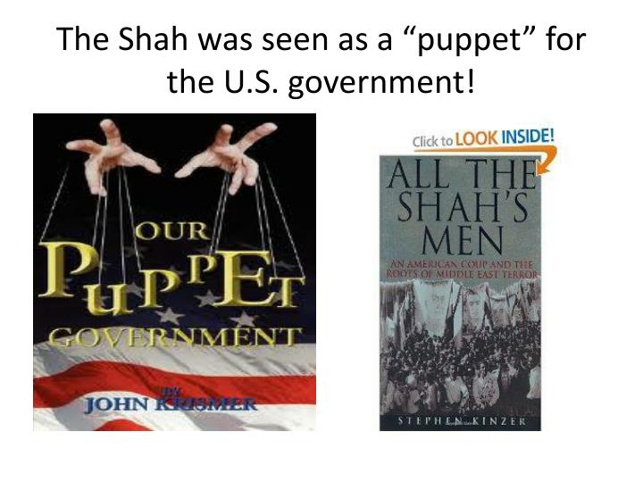 "The Shah was seen as a ""puppet"" for the U.S. government!"