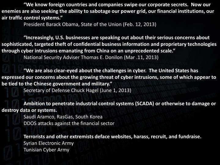 """We know foreign countries and companies swipe our corporate secrets.  Now our enemies are also seeking the ability to sabotage our power grid, our financial institutions, our air traffic control systems."""