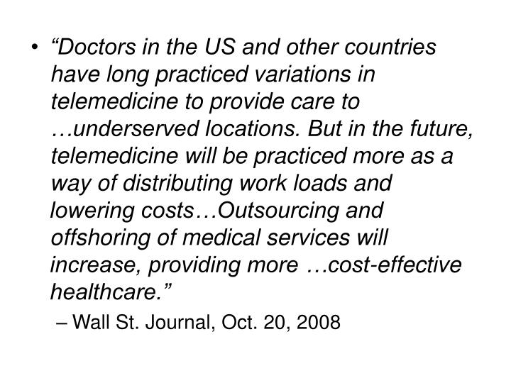 """Doctors in the US and other countries have long practiced variations in telemedicine to provide care to …underserved locations. But in the future, telemedicine will be practiced more as a way of distributing work loads and lowering costs…Outsourcing and offshoring of medical services will increase, providing more …cost-effective healthcare."""