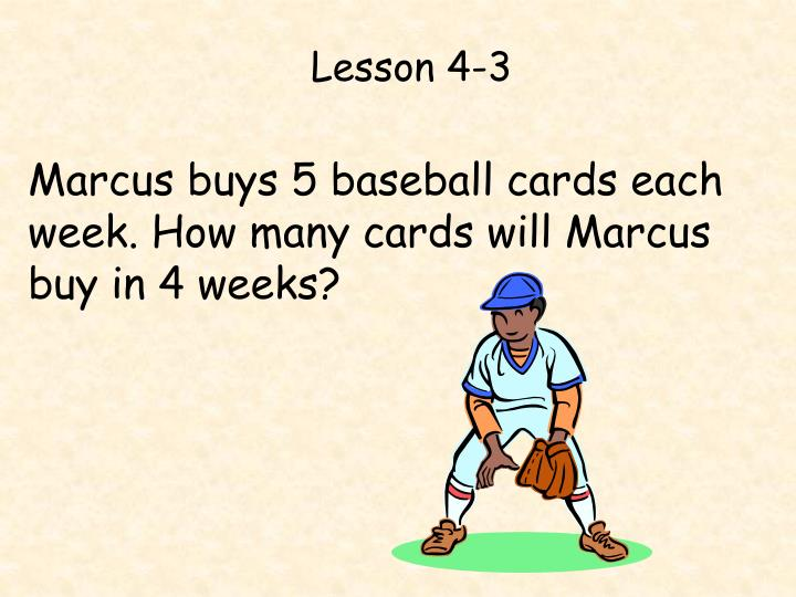 Marcus buys 5 baseball cards each week. How many cards will Marcus buy in 4 weeks?