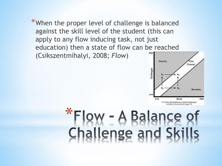 When the proper level of challenge is balanced against the skill level of the student (this can apply to any flow inducing task, not just education) then a state of flow can be reached (