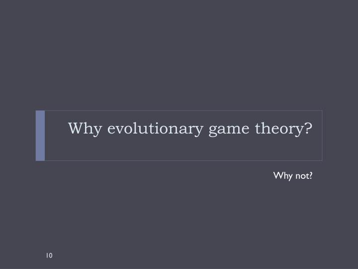 Why evolutionary game theory?