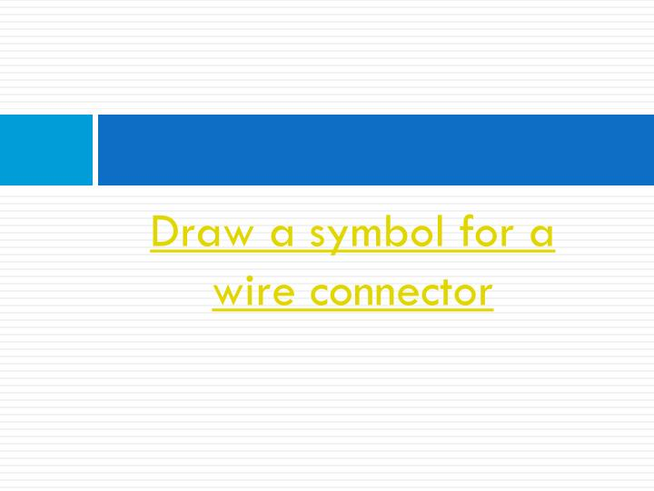 Draw a symbol for a wire connector