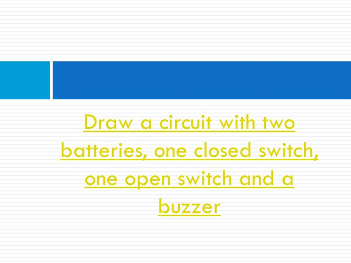 Draw a circuit with two batteries, one closed switch, one open switch and a buzzer