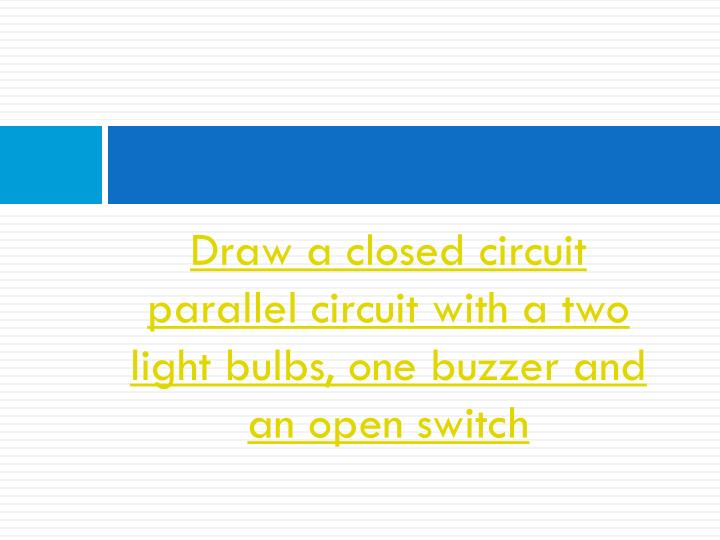 Draw a closed circuit parallel circuit with a two light bulbs, one buzzer and an open switch
