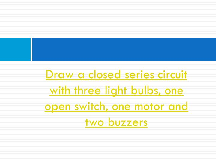 Draw a closed series circuit with three light bulbs, one open switch, one motor and two buzzers