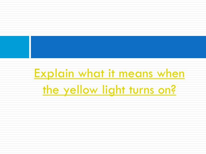Explain what it means when the yellow light turns on?