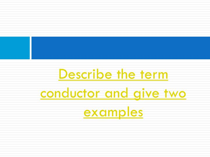 Describe the term conductor and give two examples