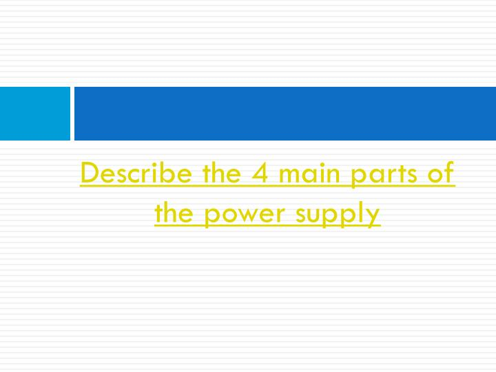Describe the 4 main parts of the power supply
