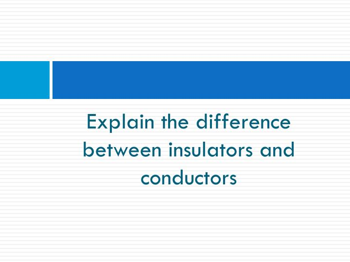 Explain the difference between insulators and conductors