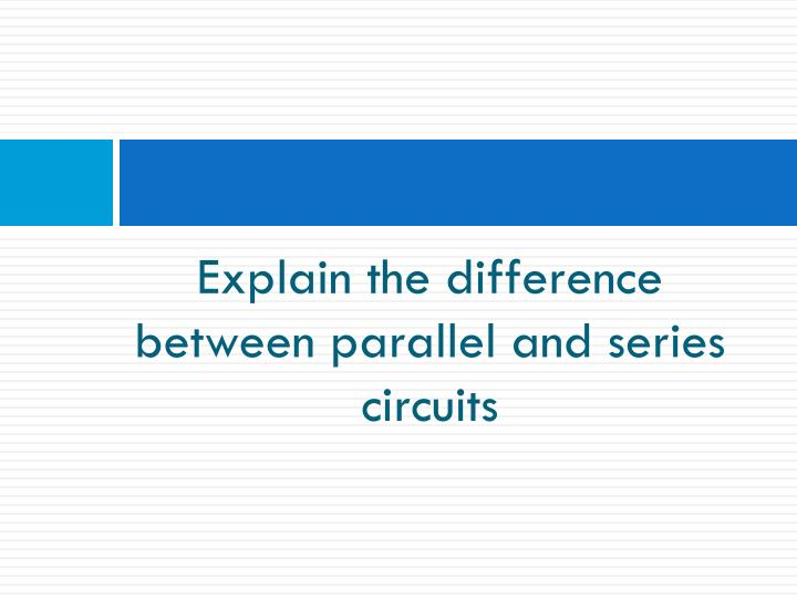 Explain the difference between parallel and series circuits