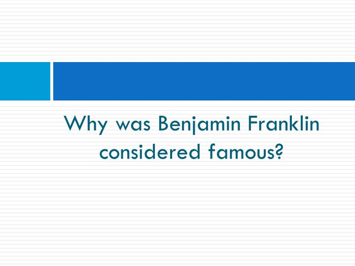 Why was Benjamin Franklin considered famous?
