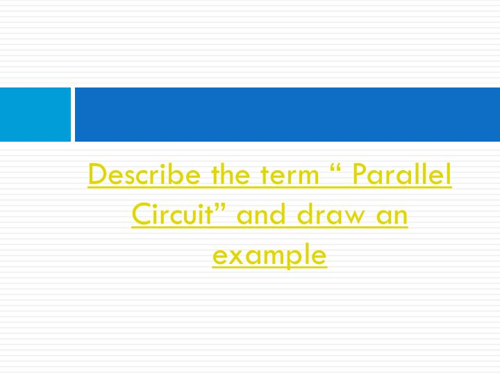 "Describe the term "" Parallel Circuit"" and draw an example"