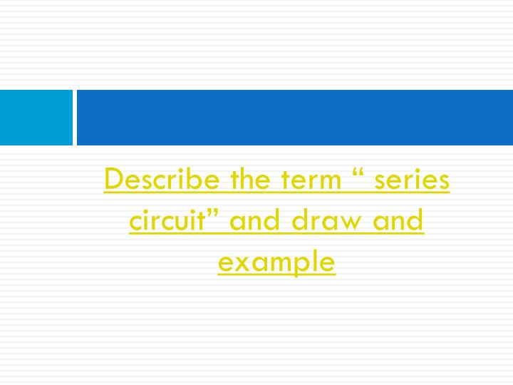 "Describe the term "" series circuit"" and draw and example"