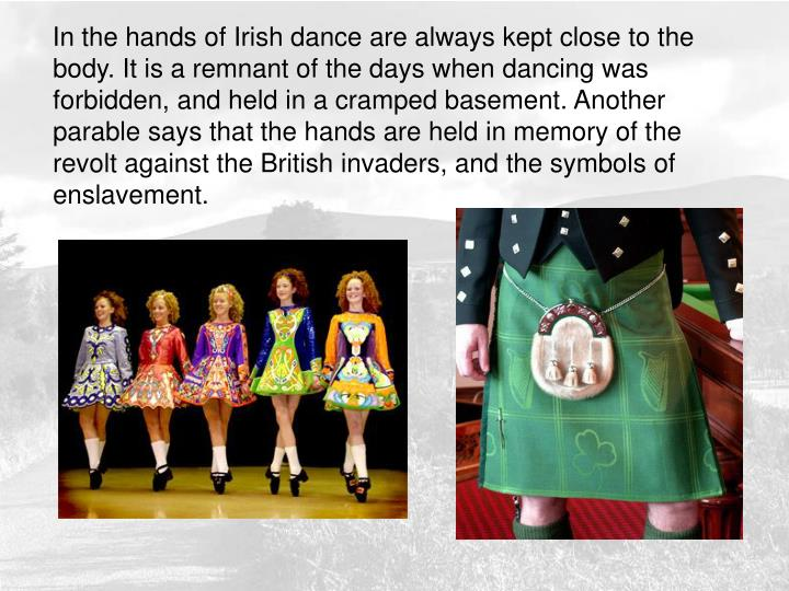 In the hands of Irish dance are always kept close to the body. It is a remnant of the days when dancing was forbidden, and held in a cramped basement. Another parable says that the hands are held in memory of the revolt against the British invaders, and the symbols of enslavement.