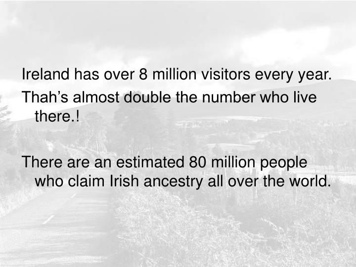Ireland has over 8 million visitors every year.