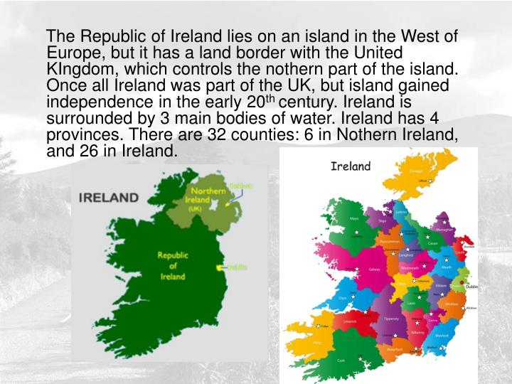 The Republic of Ireland lies on an island in the West of Europe, but it has a land border with the United KIngdom, which controls the nothern part of the island. Once all Ireland was part of the UK, but island gained independence in the early 20