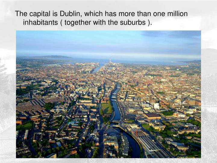 The capital is Dublin, which has more than one million inhabitants ( together with the suburbs ).