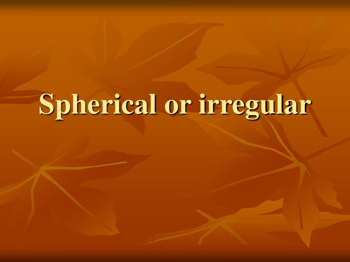 Spherical or irregular