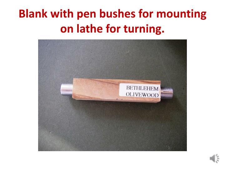 Blank with pen bushes for mounting on lathe for turning.