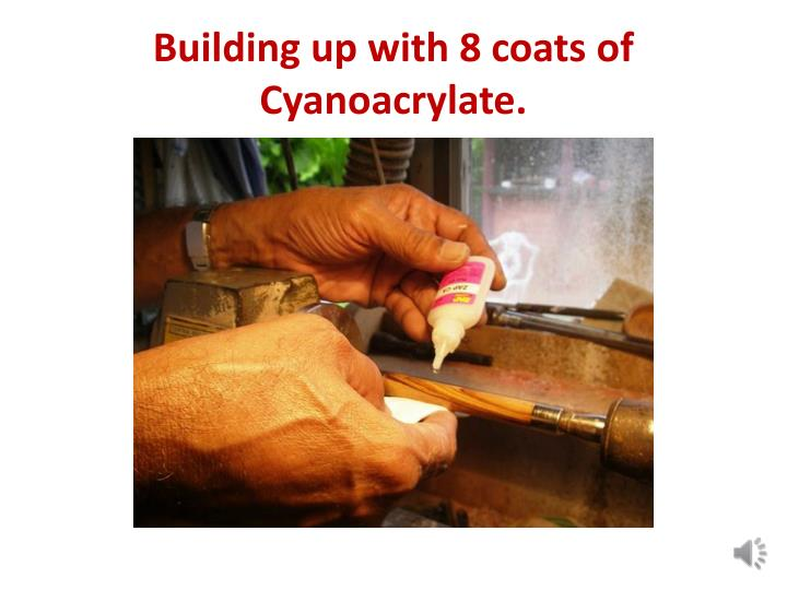 Building up with 8 coats of Cyanoacrylate.