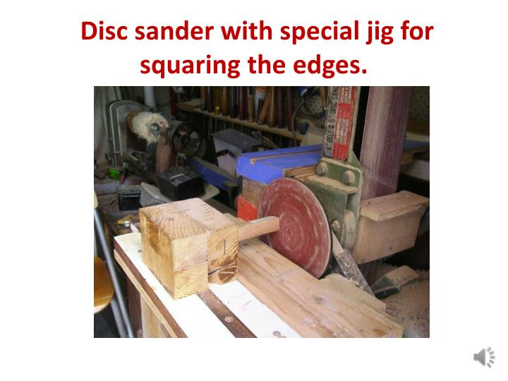 Disc sander with special jig for squaring the edges.